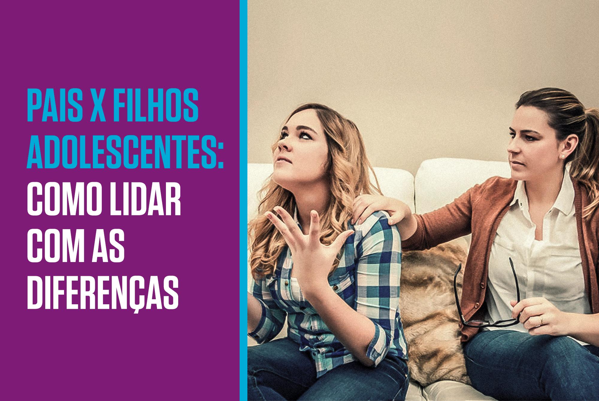 PAIS X FILHOS ADOLESCENTES: COMO LIDAR COM AS DIFERENÇAS