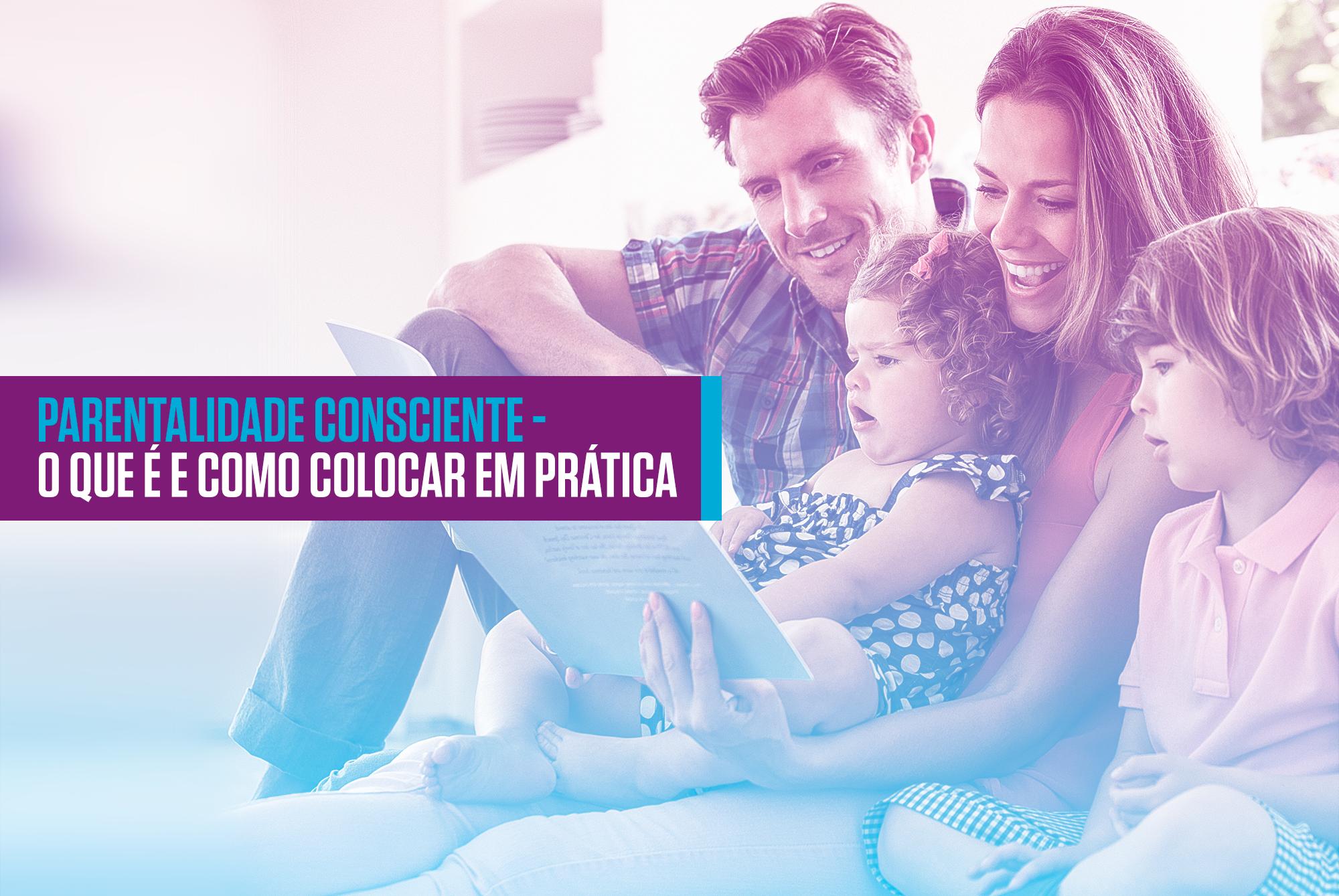 PARENTALIDADE CONSCIENTE – O QUE É E COMO COLOCAR EM PRÁTICA