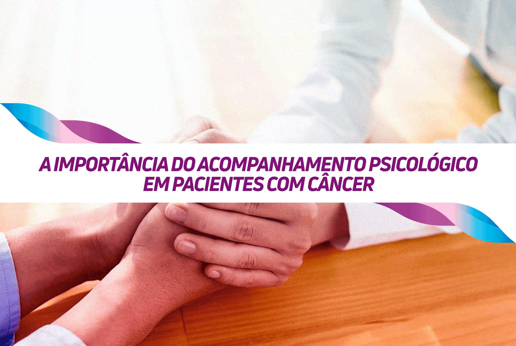 A IMPORTÂNCIA DO ACOMPANHAMENTO PSICOLÓGICO EM PACIENTES COM CÂNCER