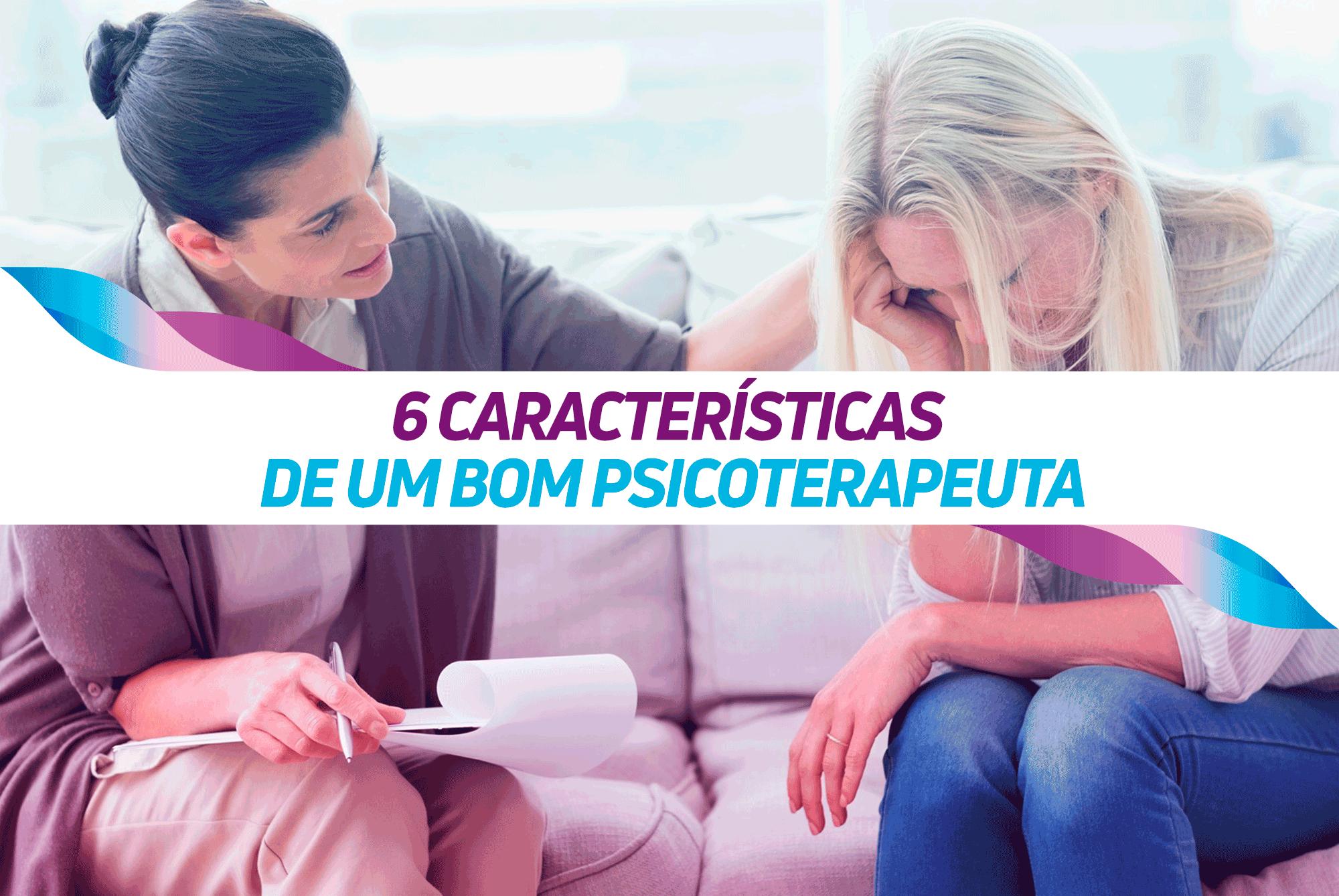 6 CARACTERÍSTICAS DE UM BOM PSICOTERAPEUTA